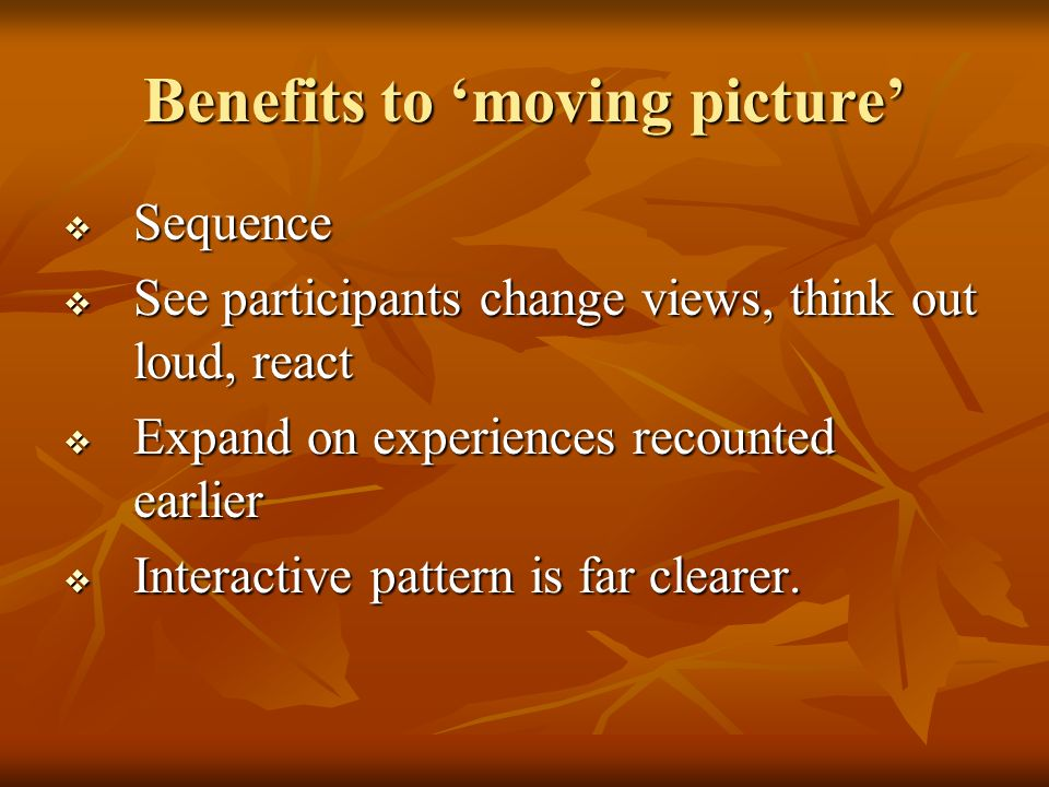 Benefits to moving picture Sequence Sequence See participants change views, think out loud, react See participants change views, think out loud, react Expand on experiences recounted earlier Expand on experiences recounted earlier Interactive pattern is far clearer.