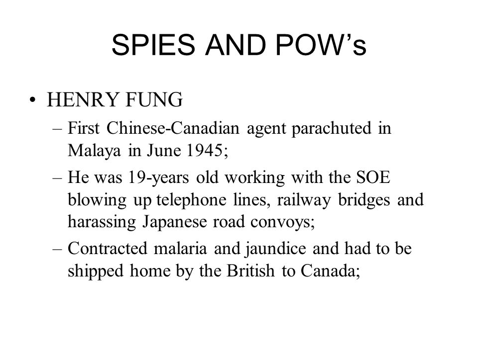SPIES AND POWs HENRY FUNG –First Chinese-Canadian agent parachuted in Malaya in June 1945; –He was 19-years old working with the SOE blowing up telephone lines, railway bridges and harassing Japanese road convoys; –Contracted malaria and jaundice and had to be shipped home by the British to Canada;