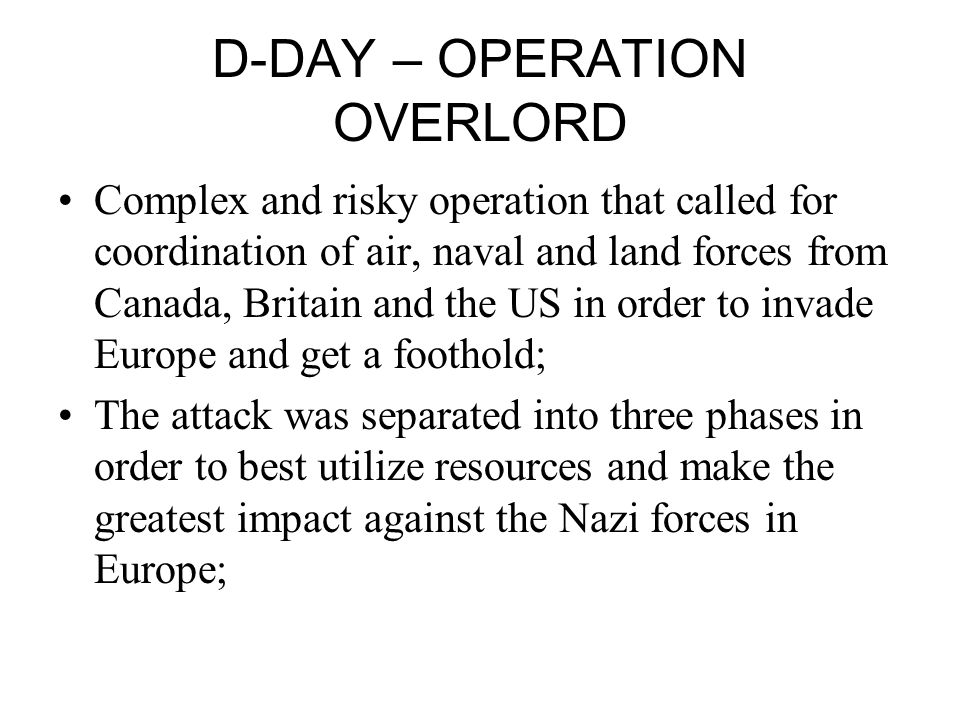 D-DAY – OPERATION OVERLORD Complex and risky operation that called for coordination of air, naval and land forces from Canada, Britain and the US in order to invade Europe and get a foothold; The attack was separated into three phases in order to best utilize resources and make the greatest impact against the Nazi forces in Europe;