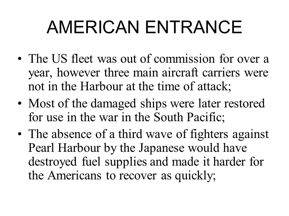 AMERICAN ENTRANCE The US fleet was out of commission for over a year, however three main aircraft carriers were not in the Harbour at the time of attack; Most of the damaged ships were later restored for use in the war in the South Pacific; The absence of a third wave of fighters against Pearl Harbour by the Japanese would have destroyed fuel supplies and made it harder for the Americans to recover as quickly;