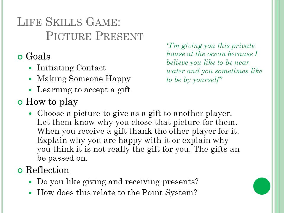 L IFE S KILLS G AME : P ICTURE P RESENT Goals Initiating Contact Making Someone Happy Learning to accept a gift How to play Choose a picture to give as a gift to another player.
