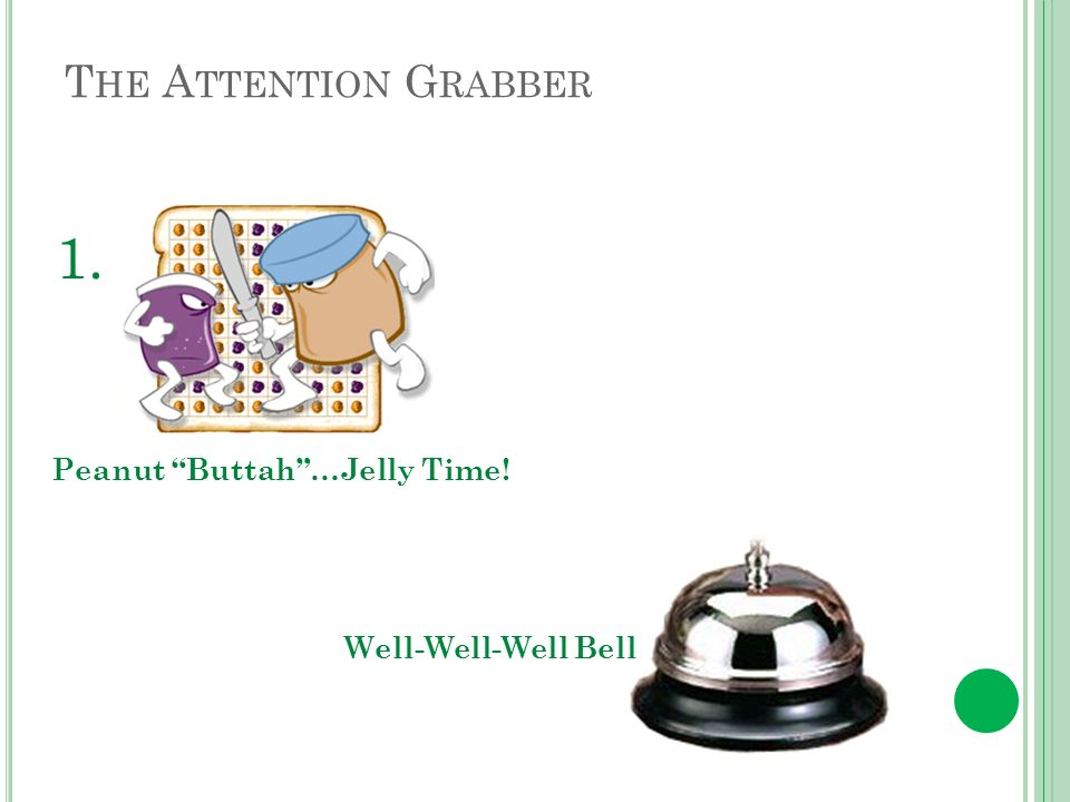 T HE A TTENTION G RABBER Well-Well-Well Bell Peanut Buttah…Jelly Time! 1.