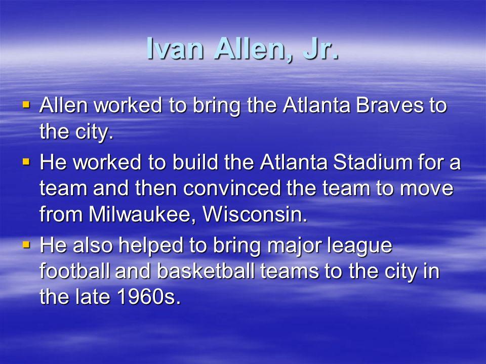 Ivan Allen, Jr. Allen worked to bring the Atlanta Braves to the city. Allen worked to bring the Atlanta Braves to the city. He worked to build the Atl