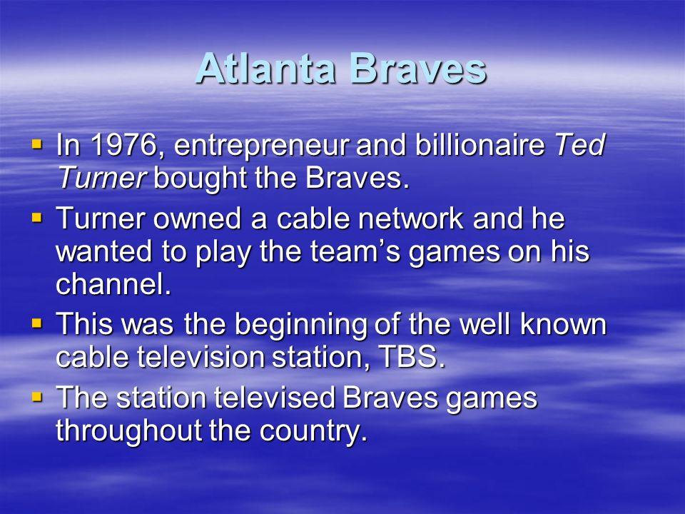 Atlanta Braves In 1976, entrepreneur and billionaire Ted Turner bought the Braves. In 1976, entrepreneur and billionaire Ted Turner bought the Braves.