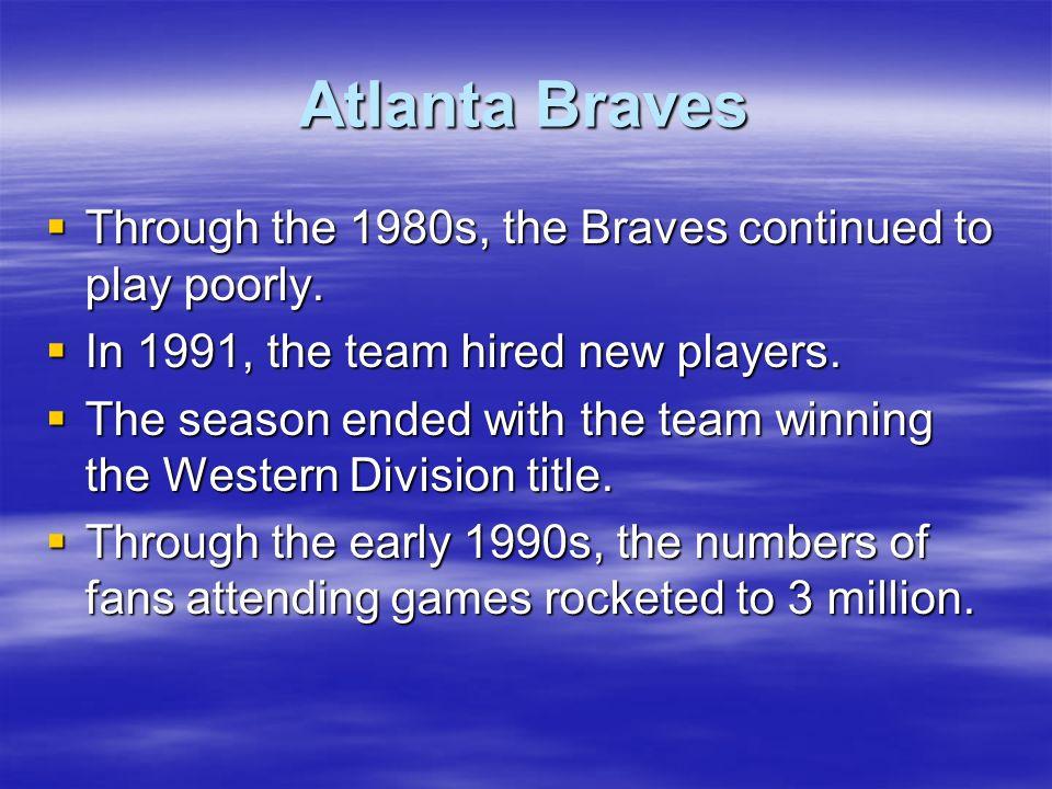 Atlanta Braves Through the 1980s, the Braves continued to play poorly. Through the 1980s, the Braves continued to play poorly. In 1991, the team hired