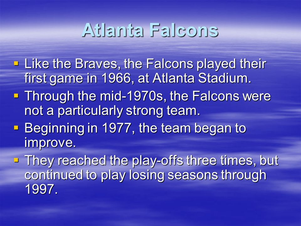 Atlanta Falcons Like the Braves, the Falcons played their first game in 1966, at Atlanta Stadium. Like the Braves, the Falcons played their first game
