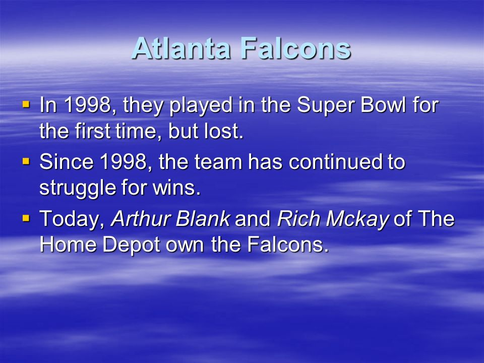Atlanta Falcons In 1998, they played in the Super Bowl for the first time, but lost. In 1998, they played in the Super Bowl for the first time, but lo