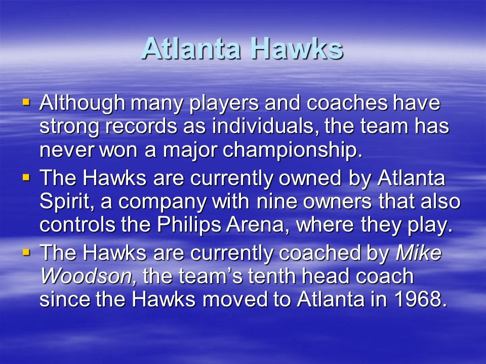 Atlanta Hawks Although many players and coaches have strong records as individuals, the team has never won a major championship. Although many players