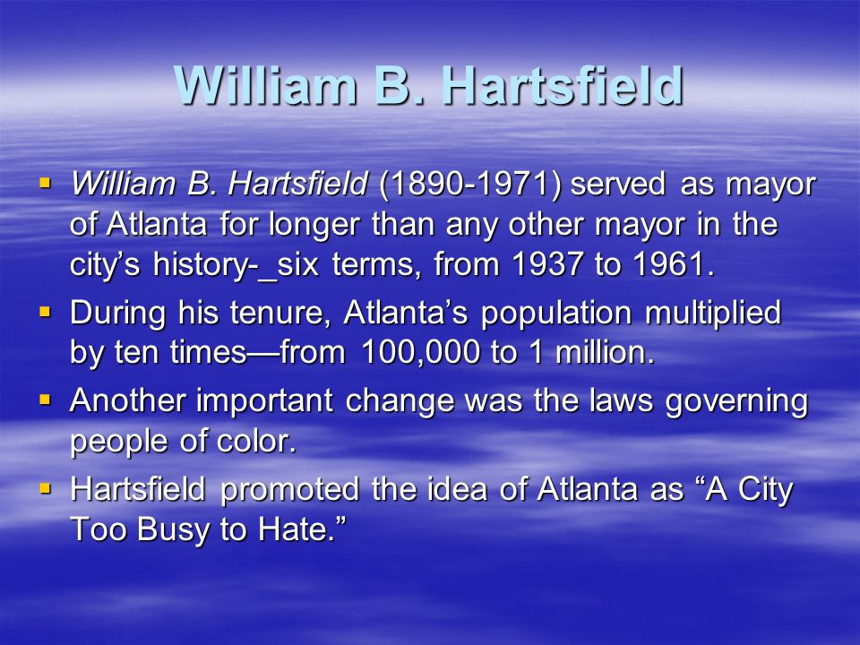 William B. Hartsfield William B. Hartsfield (1890-1971) served as mayor of Atlanta for longer than any other mayor in the citys history-_six terms, fr
