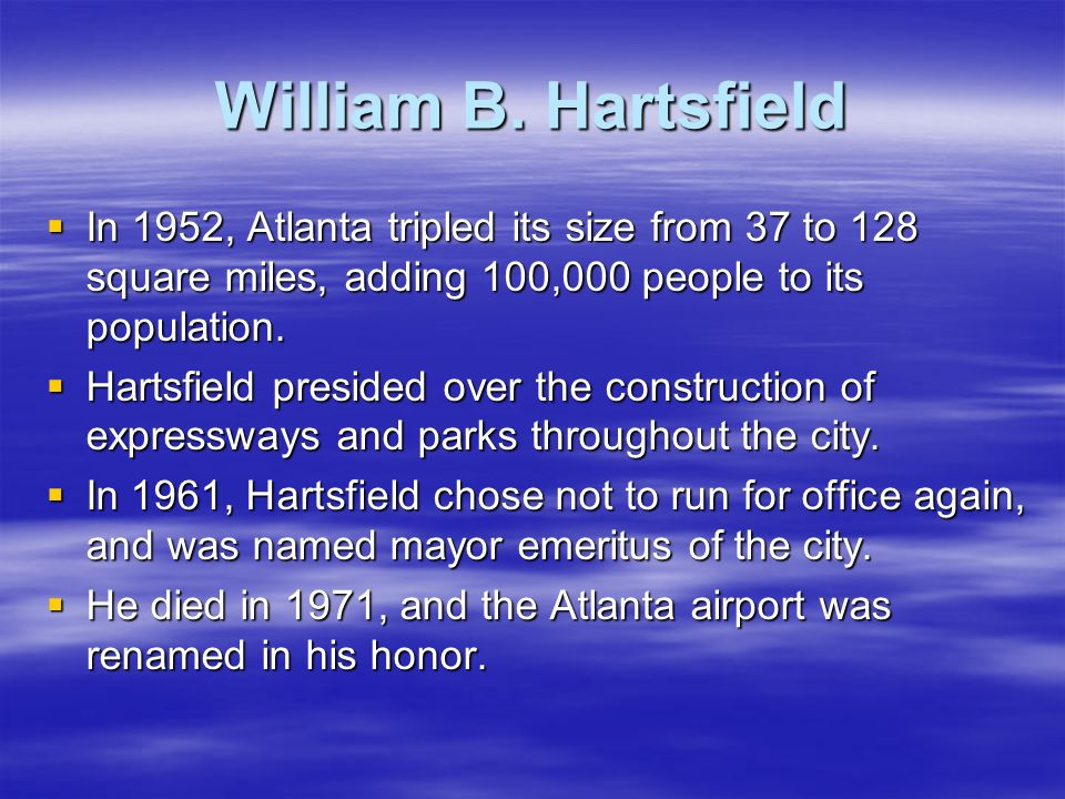 William B. Hartsfield In 1952, Atlanta tripled its size from 37 to 128 square miles, adding 100,000 people to its population. In 1952, Atlanta tripled