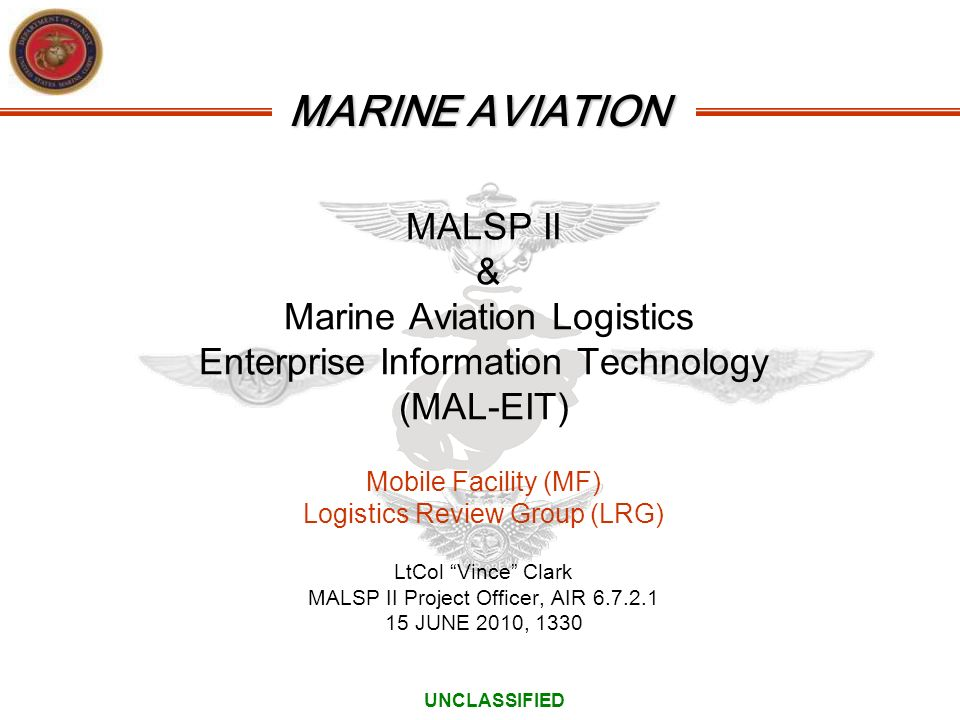 MARINE AVIATION MALSP II & Marine Aviation Logistics Enterprise Information Technology (MAL-EIT) Mobile Facility (MF) Logistics Review Group (LRG) LtC