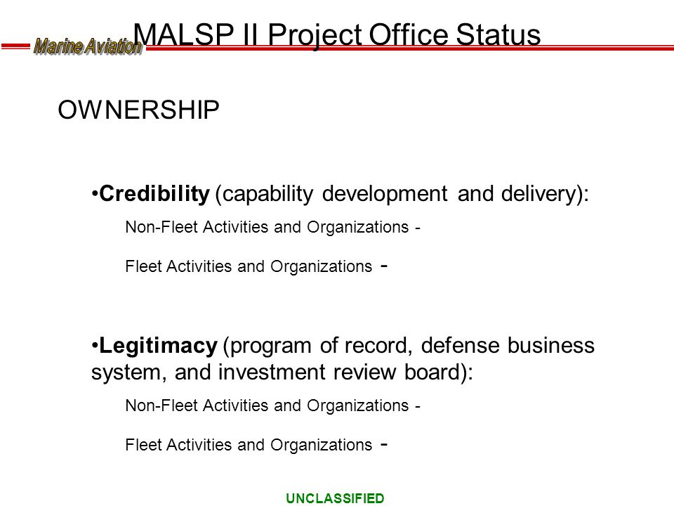 UNCLASSIFIED MALSP II Project Office Status OWNERSHIP Credibility (capability development and delivery): Non-Fleet Activities and Organizations - Flee