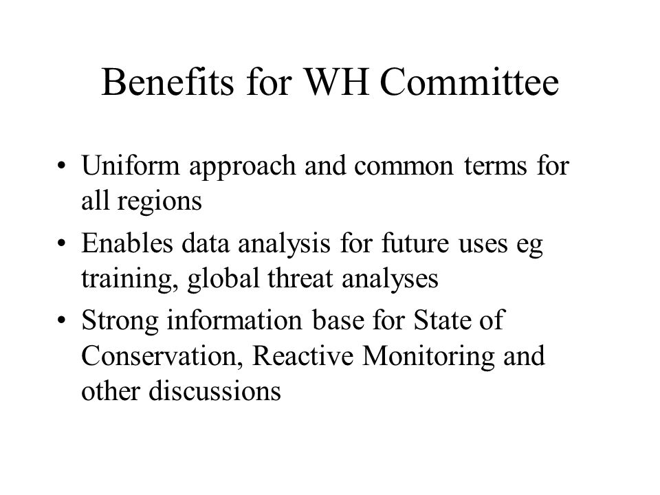 Benefits for WH Committee Uniform approach and common terms for all regions Enables data analysis for future uses eg training, global threat analyses Strong information base for State of Conservation, Reactive Monitoring and other discussions