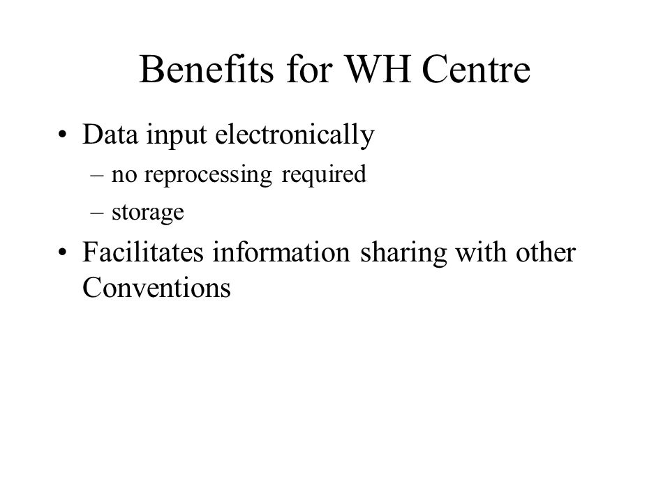 Benefits for WH Centre Data input electronically –no reprocessing required –storage Facilitates information sharing with other Conventions