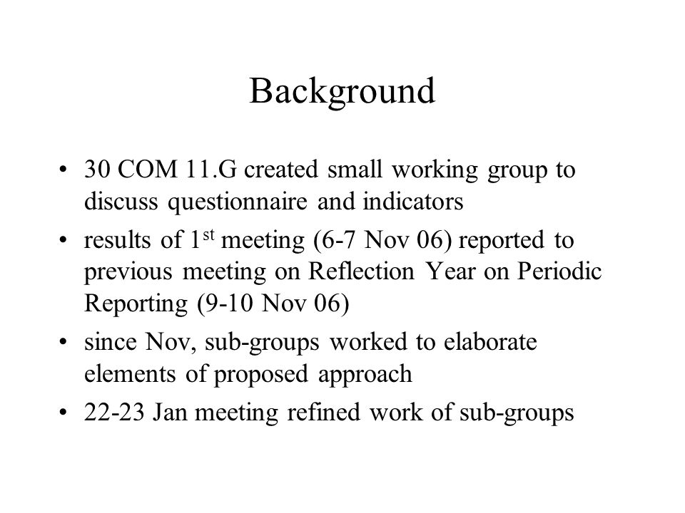 Background 30 COM 11.G created small working group to discuss questionnaire and indicators results of 1 st meeting (6-7 Nov 06) reported to previous meeting on Reflection Year on Periodic Reporting (9-10 Nov 06) since Nov, sub-groups worked to elaborate elements of proposed approach 22-23 Jan meeting refined work of sub-groups