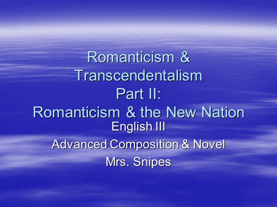 Romanticism & Transcendentalism Part II: Romanticism & the New Nation English III Advanced Composition & Novel Mrs. Snipes