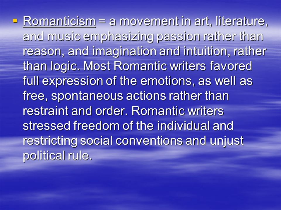 Romanticism = a movement in art, literature, and music emphasizing passion rather than reason, and imagination and intuition, rather than logic. Most