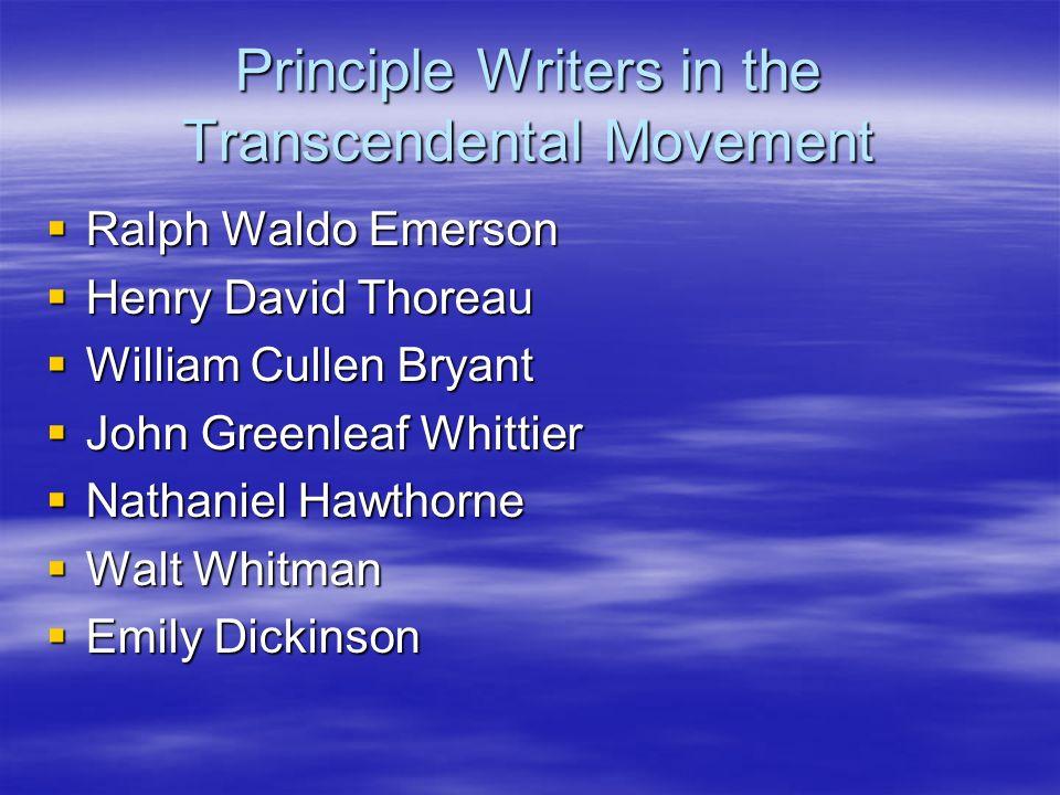 Principle Writers in the Transcendental Movement Ralph Waldo Emerson Ralph Waldo Emerson Henry David Thoreau Henry David Thoreau William Cullen Bryant