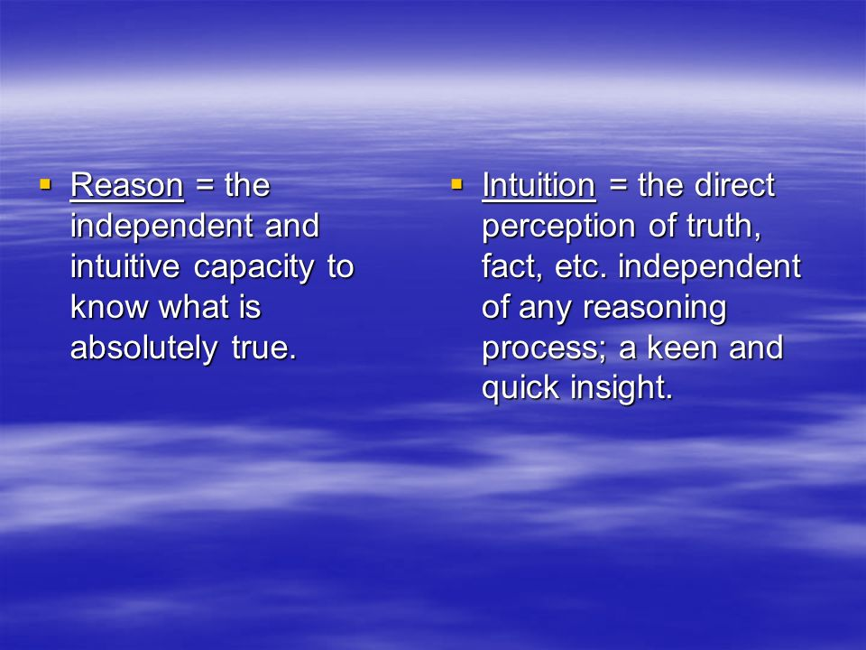 Reason = the independent and intuitive capacity to know what is absolutely true. Reason = the independent and intuitive capacity to know what is absol