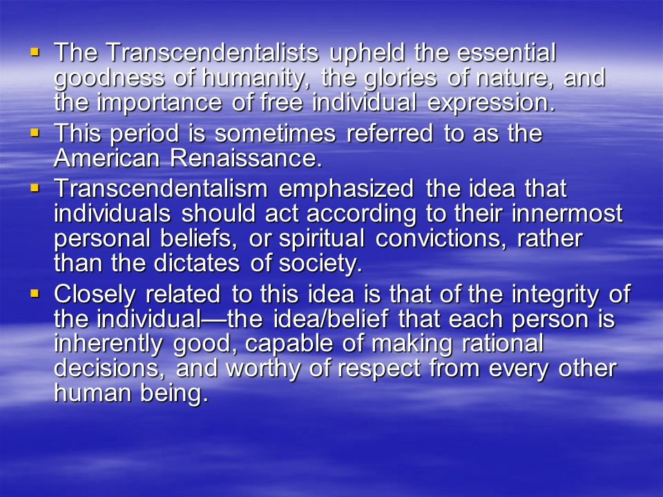 The Transcendentalists upheld the essential goodness of humanity, the glories of nature, and the importance of free individual expression. The Transce