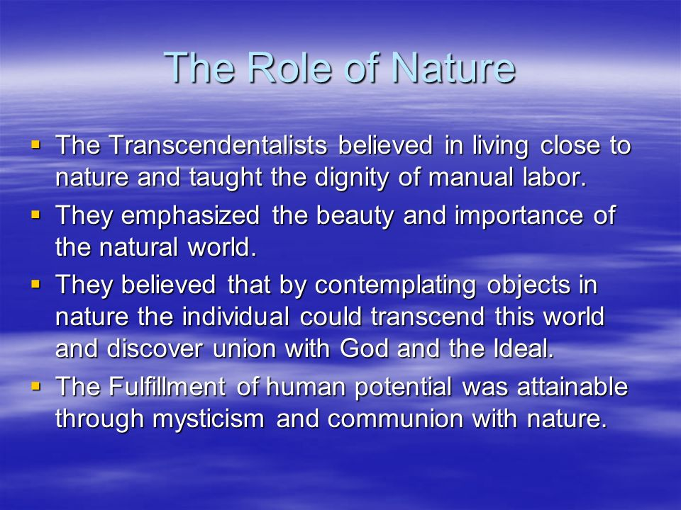 The Role of Nature The Transcendentalists believed in living close to nature and taught the dignity of manual labor. The Transcendentalists believed i