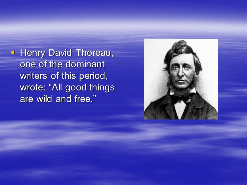 Henry David Thoreau, one of the dominant writers of this period, wrote: All good things are wild and free. Henry David Thoreau, one of the dominant wr
