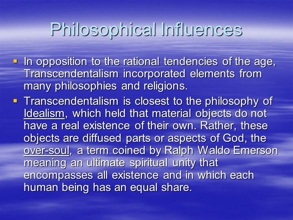 Philosophical Influences In opposition to the rational tendencies of the age, Transcendentalism incorporated elements from many philosophies and relig