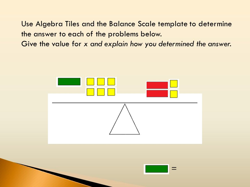 Use Algebra Tiles and the Balance Scale template to determine the answer to each of the problems below. Give the value for x and explain how you deter