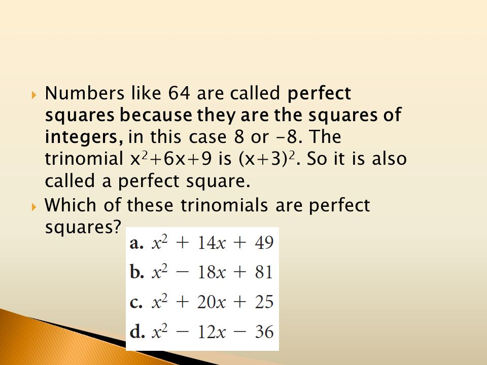 Numbers like 64 are called perfect squares because they are the squares of integers, in this case 8 or -8. The trinomial x 2 +6x+9 is (x+3) 2. So it i