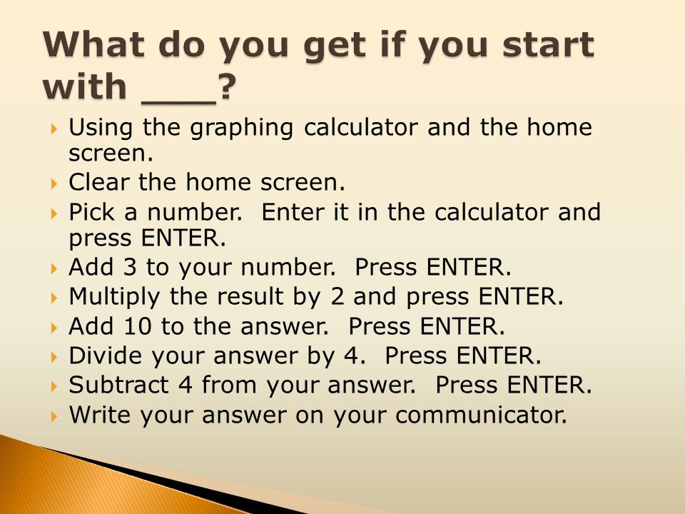 Using the graphing calculator and the home screen. Clear the home screen. Pick a number. Enter it in the calculator and press ENTER. Add 3 to your num