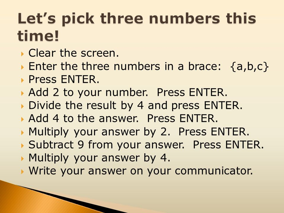 Clear the screen. Enter the three numbers in a brace: {a,b,c} Press ENTER. Add 2 to your number. Press ENTER. Divide the result by 4 and press ENTER.