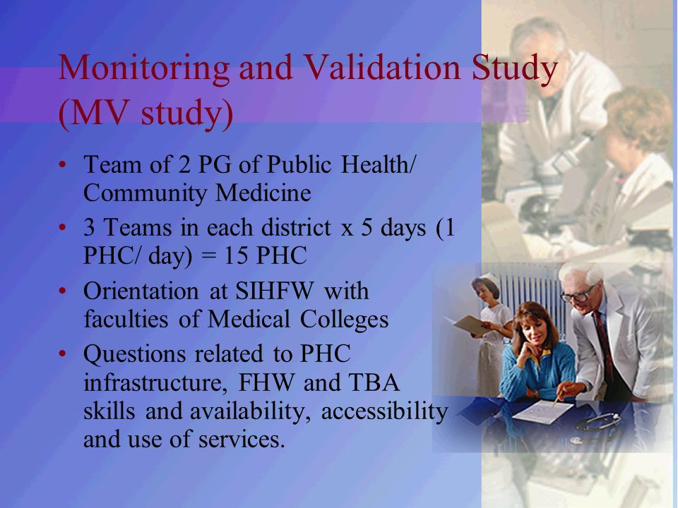 Monitoring and Validation Study (MV study) Team of 2 PG of Public Health/ Community Medicine 3 Teams in each district x 5 days (1 PHC/ day) = 15 PHC Orientation at SIHFW with faculties of Medical Colleges Questions related to PHC infrastructure, FHW and TBA skills and availability, accessibility and use of services.