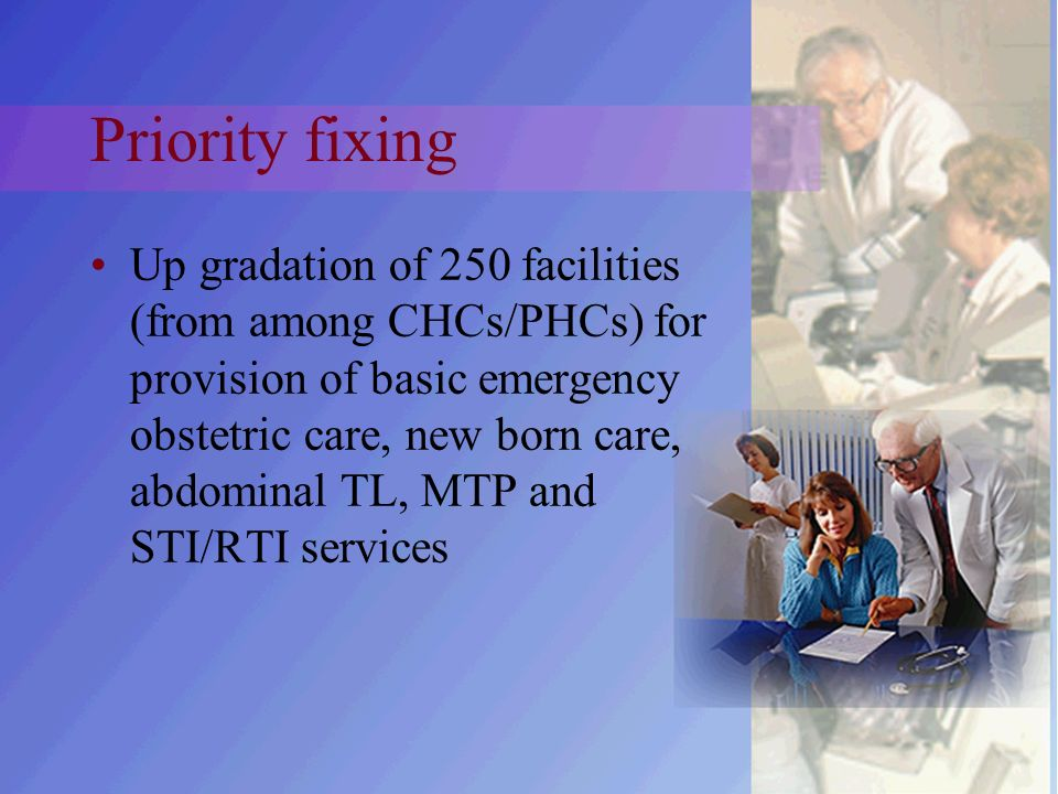 Priority fixing Up gradation of 250 facilities (from among CHCs/PHCs) for provision of basic emergency obstetric care, new born care, abdominal TL, MTP and STI/RTI services