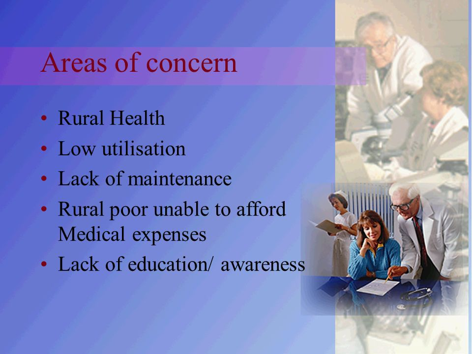 Areas of concern Rural Health Low utilisation Lack of maintenance Rural poor unable to afford Medical expenses Lack of education/ awareness