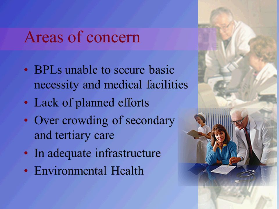 Areas of concern BPLs unable to secure basic necessity and medical facilities Lack of planned efforts Over crowding of secondary and tertiary care In adequate infrastructure Environmental Health