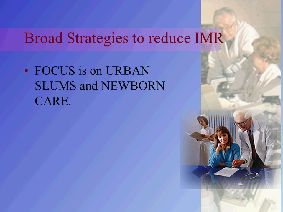 Broad Strategies to reduce IMR FOCUS is on URBAN SLUMS and NEWBORN CARE.