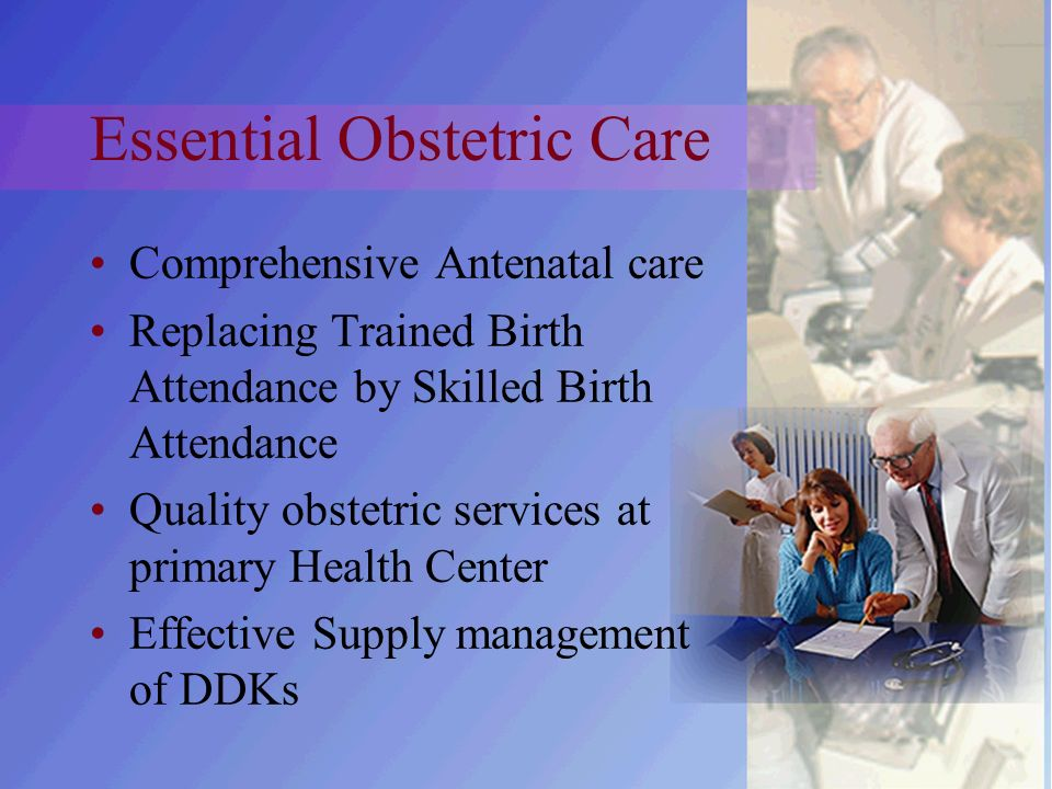 Essential Obstetric Care Comprehensive Antenatal care Replacing Trained Birth Attendance by Skilled Birth Attendance Quality obstetric services at primary Health Center Effective Supply management of DDKs