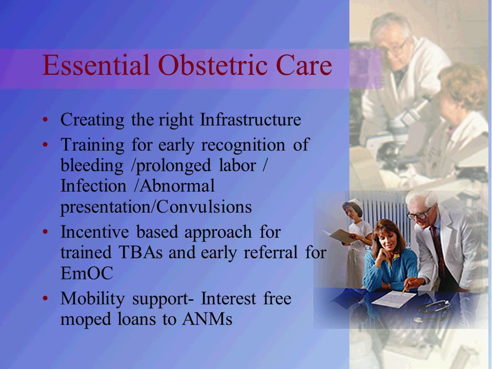 Essential Obstetric Care Creating the right Infrastructure Training for early recognition of bleeding /prolonged labor / Infection /Abnormal presentation/Convulsions Incentive based approach for trained TBAs and early referral for EmOC Mobility support- Interest free moped loans to ANMs