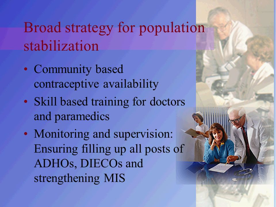 Broad strategy for population stabilization Community based contraceptive availability Skill based training for doctors and paramedics Monitoring and supervision: Ensuring filling up all posts of ADHOs, DIECOs and strengthening MIS