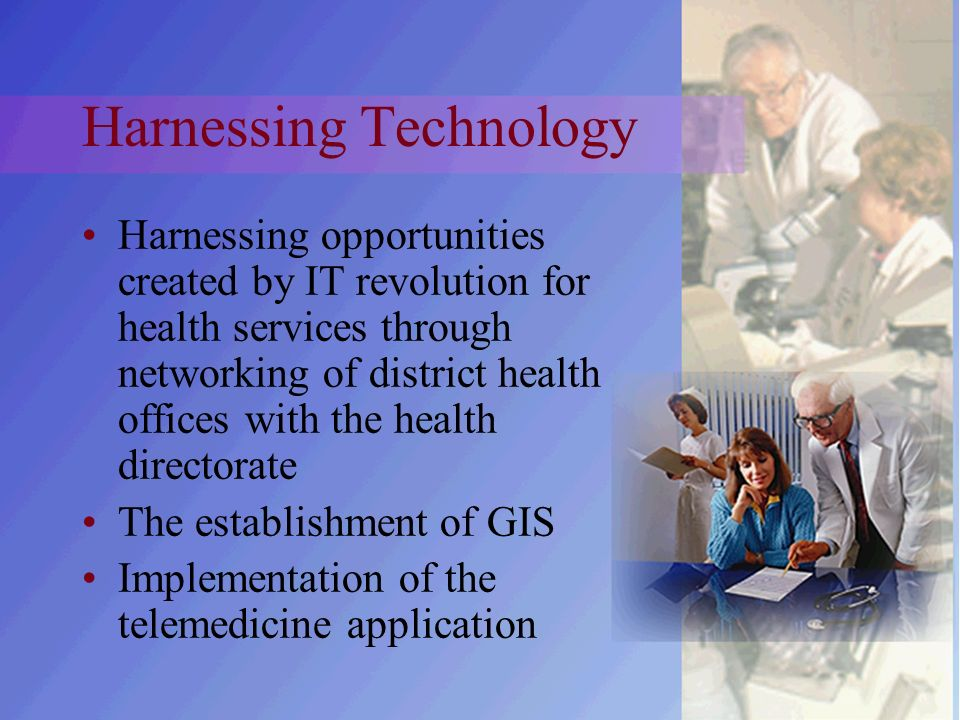 Harnessing Technology Harnessing opportunities created by IT revolution for health services through networking of district health offices with the health directorate The establishment of GIS Implementation of the telemedicine application