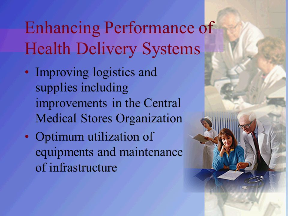 Enhancing Performance of Health Delivery Systems Improving logistics and supplies including improvements in the Central Medical Stores Organization Optimum utilization of equipments and maintenance of infrastructure