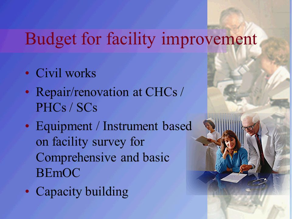 Budget for facility improvement Civil works Repair/renovation at CHCs / PHCs / SCs Equipment / Instrument based on facility survey for Comprehensive and basic BEmOC Capacity building