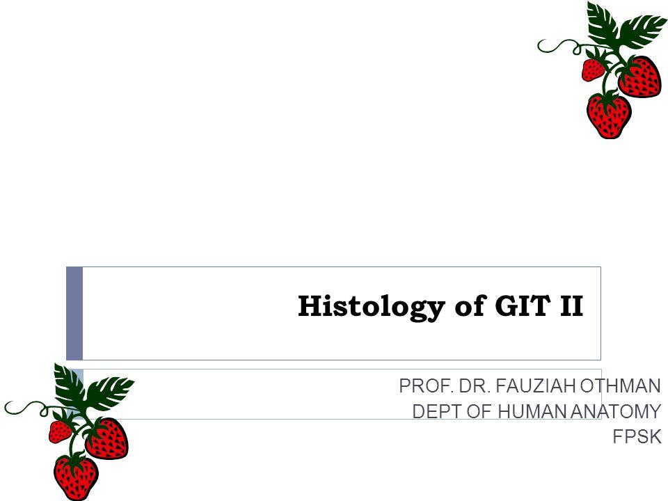 Histology of GIT II PROF. DR. FAUZIAH OTHMAN DEPT OF HUMAN ANATOMY FPSK