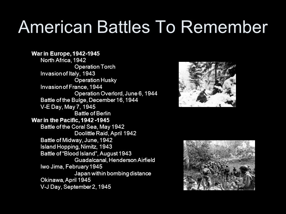 American Battles To Remember War in Europe, 1942-1945 North Africa, 1942 Operation Torch Invasion of Italy, 1943 Operation Husky Invasion of France, 1944 Operation Overlord, June 6, 1944 Battle of the Bulge, December 16, 1944 V-E Day, May 7, 1945 Battle of Berlin War in the Pacific, 1942 -1945 Battle of the Coral Sea, May 1942 Doolittle Raid, April 1942 Battle of Midway, June, 1942 Island Hopping, Nimitz, 1943 Battle of Blood Island, August 1943 Guadalcanal, Henderson Airfield Iwo Jima, February 1945 Japan within bombing distance Okinawa, April 1945 V-J Day, September 2, 1945