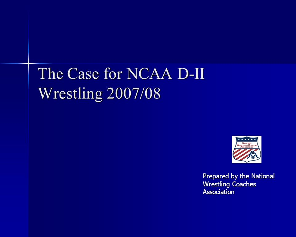 The Case for NCAA D-II Wrestling 2007/08 Prepared by the National Wrestling Coaches Association