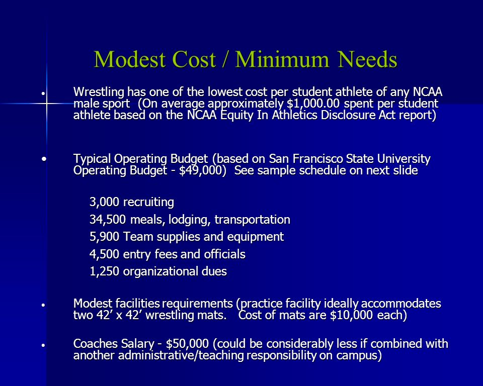 Modest Cost / Minimum Needs Wrestling has one of the lowest cost per student athlete of any NCAA male sport (On average approximately $1,000.00 spent per student athlete based on the NCAA Equity In Athletics Disclosure Act report) Wrestling has one of the lowest cost per student athlete of any NCAA male sport (On average approximately $1,000.00 spent per student athlete based on the NCAA Equity In Athletics Disclosure Act report) Typical Operating Budget (based on San Francisco State University Operating Budget - $49,000)See sample schedule on next slideTypical Operating Budget (based on San Francisco State University Operating Budget - $49,000)See sample schedule on next slide 3,000 recruiting 34,500 meals, lodging, transportation 5,900 Team supplies and equipment 4,500 entry fees and officials 1,250 organizational dues Modest facilities requirements (practice facility ideally accommodates two 42 x 42 wrestling mats.