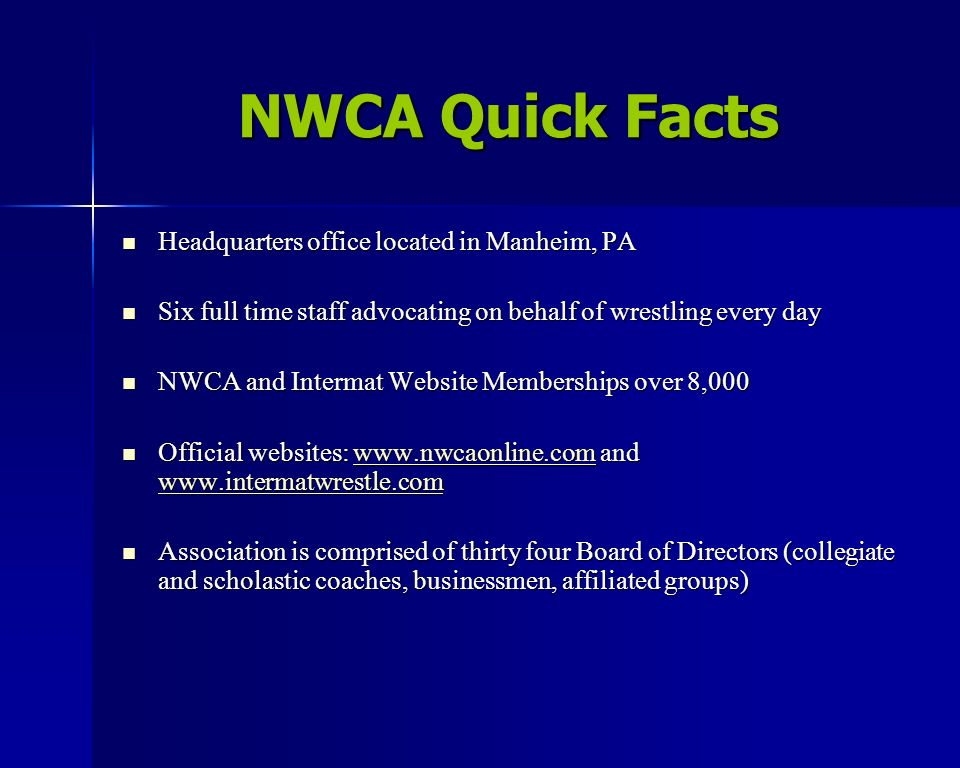 NWCA Quick Facts Headquarters office located in Manheim, PA Headquarters office located in Manheim, PA Six full time staff advocating on behalf of wrestling every day Six full time staff advocating on behalf of wrestling every day NWCA and Intermat Website Memberships over 8,000 NWCA and Intermat Website Memberships over 8,000 Official websites: www.nwcaonline.com and www.intermatwrestle.com Official websites: www.nwcaonline.com and www.intermatwrestle.comwww.nwcaonline.com www.intermatwrestle.comwww.nwcaonline.com www.intermatwrestle.com Association is comprised of thirty four Board of Directors (collegiate and scholastic coaches, businessmen, affiliated groups) Association is comprised of thirty four Board of Directors (collegiate and scholastic coaches, businessmen, affiliated groups)