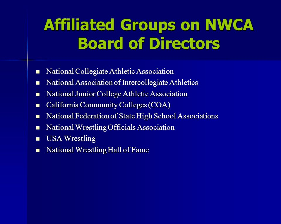 Affiliated Groups on NWCA Board of Directors National Collegiate Athletic Association National Collegiate Athletic Association National Association of Intercollegiate Athletics National Association of Intercollegiate Athletics National Junior College Athletic Association National Junior College Athletic Association California Community Colleges (COA) California Community Colleges (COA) National Federation of State High School Associations National Federation of State High School Associations National Wrestling Officials Association National Wrestling Officials Association USA Wrestling USA Wrestling National Wrestling Hall of Fame National Wrestling Hall of Fame