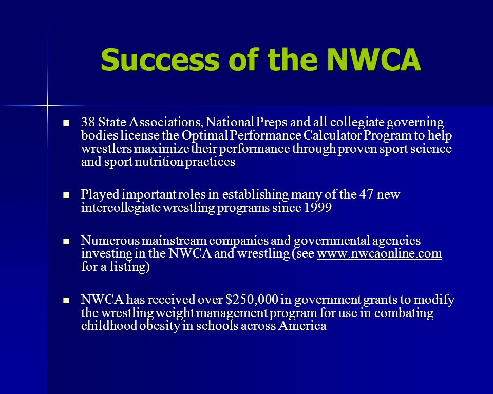 Success of the NWCA 38 State Associations, National Preps and all collegiate governing bodies license the Optimal Performance Calculator Program to help wrestlers maximize their performance through proven sport science and sport nutrition practices 38 State Associations, National Preps and all collegiate governing bodies license the Optimal Performance Calculator Program to help wrestlers maximize their performance through proven sport science and sport nutrition practices Played important roles in establishing many of the 47 new intercollegiate wrestling programs since 1999 Played important roles in establishing many of the 47 new intercollegiate wrestling programs since 1999 Numerous mainstream companies and governmental agencies investing in the NWCA and wrestling (see www.nwcaonline.com for a listing) Numerous mainstream companies and governmental agencies investing in the NWCA and wrestling (see www.nwcaonline.com for a listing)www.nwcaonline.com NWCA has received over $250,000 in government grants to modify the wrestling weight management program for use in combating childhood obesity in schools across America NWCA has received over $250,000 in government grants to modify the wrestling weight management program for use in combating childhood obesity in schools across America