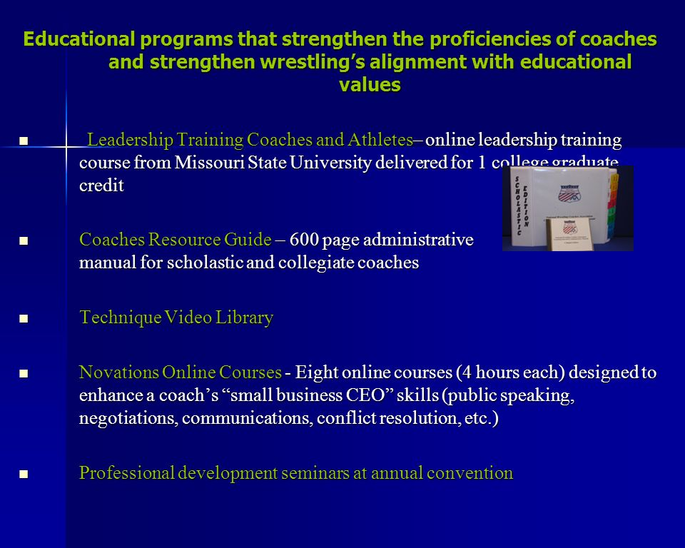 Educational programs that strengthen the proficiencies of coaches and strengthen wrestlings alignment with educational values Leadership Training Coaches and Athletes– online leadership training course from Missouri State University delivered for 1 college graduate credit Leadership Training Coaches and Athletes– online leadership training course from Missouri State University delivered for 1 college graduate credit Coaches Resource Guide – 600 page administrative manual for scholastic and collegiate coaches Coaches Resource Guide – 600 page administrative manual for scholastic and collegiate coaches Technique Video Library Technique Video Library Novations Online Courses - Eight online courses (4 hours each) designed to enhance a coachs small business CEO skills (public speaking, negotiations, communications, conflict resolution, etc.) Novations Online Courses - Eight online courses (4 hours each) designed to enhance a coachs small business CEO skills (public speaking, negotiations, communications, conflict resolution, etc.) Professional development seminars at annual convention Professional development seminars at annual convention